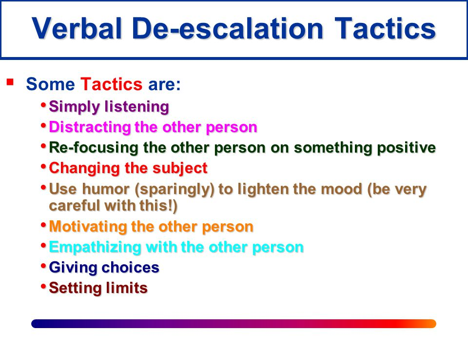 De-escalating Effectively  To verbally de-escalate another person, you must open as many clear lines of communication as possible.