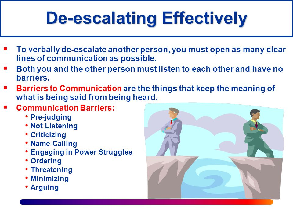De-escalating Positively  Use positive and helpful statements such as: I want to help you! Please tell me more so I better understand how to help you. Let's call Mr.