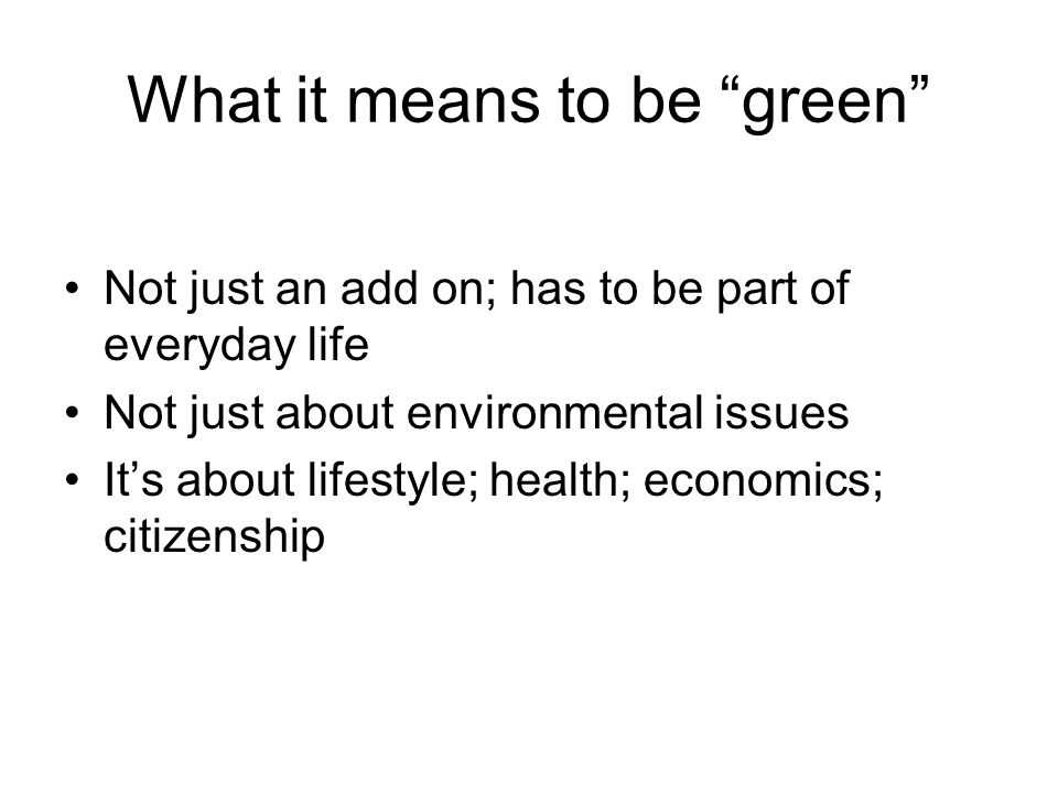 What it means to be green Not just an add on; has to be part of everyday life Not just about environmental issues It's about lifestyle; health; economics; citizenship