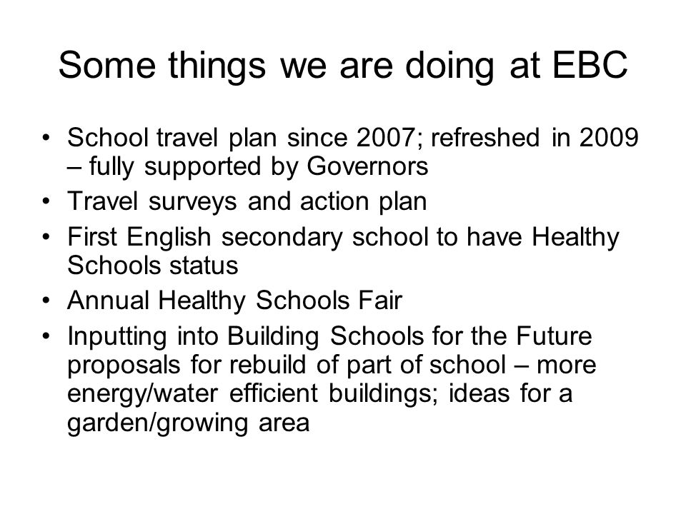 Some things we are doing at EBC School travel plan since 2007; refreshed in 2009 – fully supported by Governors Travel surveys and action plan First E