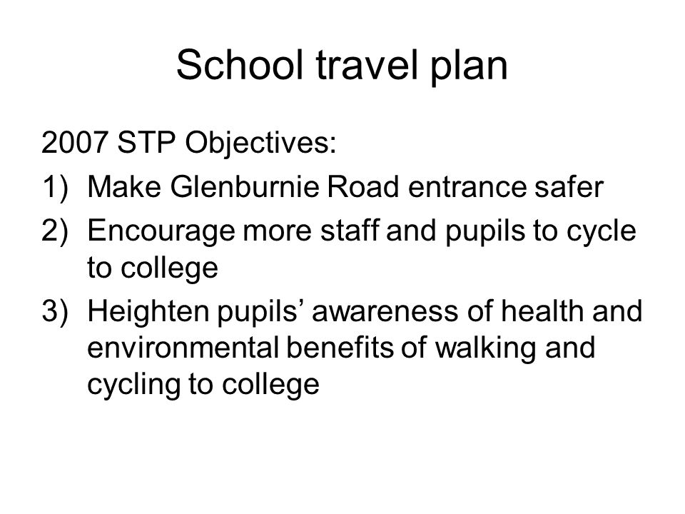 School travel plan 2007 STP Objectives: 1)Make Glenburnie Road entrance safer 2)Encourage more staff and pupils to cycle to college 3)Heighten pupils'