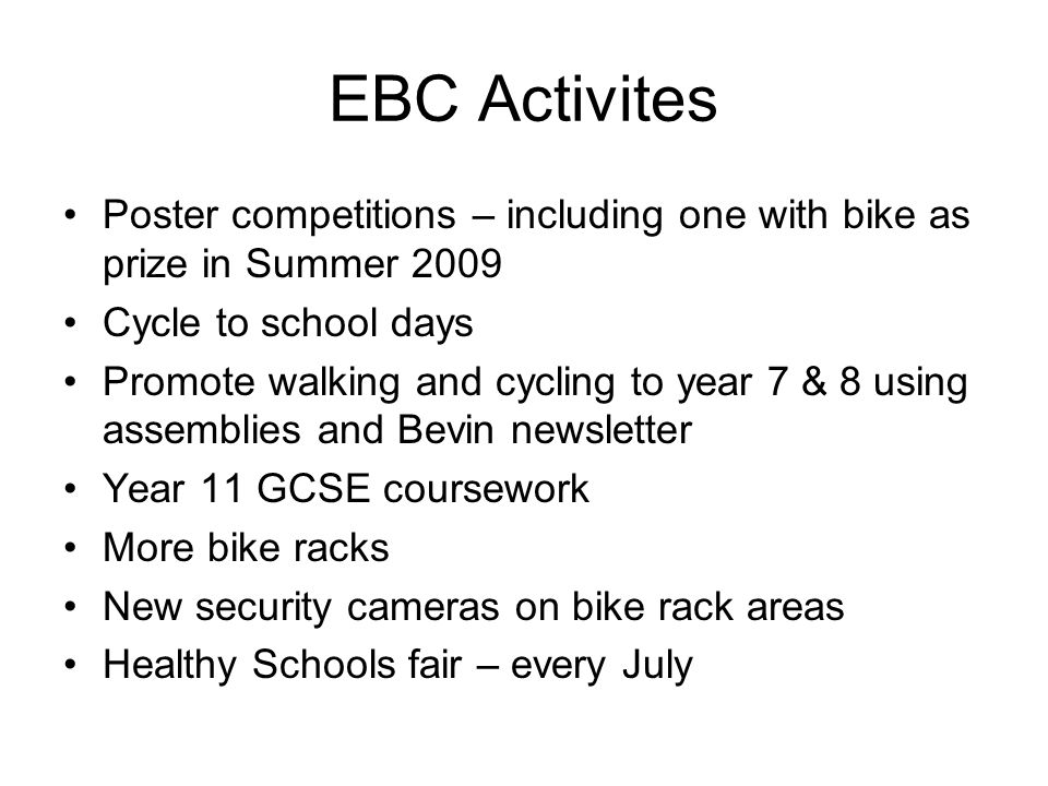 EBC Activites Poster competitions – including one with bike as prize in Summer 2009 Cycle to school days Promote walking and cycling to year 7 & 8 usi