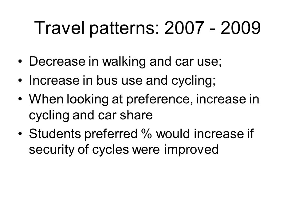 Travel patterns: 2007 - 2009 Decrease in walking and car use; Increase in bus use and cycling; When looking at preference, increase in cycling and car share Students preferred % would increase if security of cycles were improved