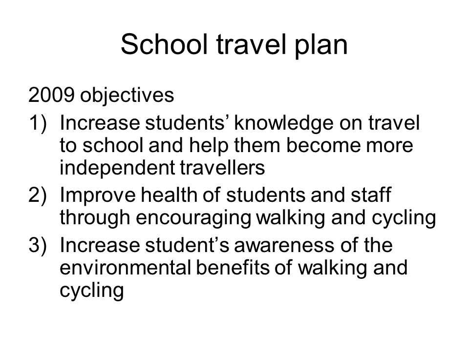 School travel plan 2009 objectives 1)Increase students' knowledge on travel to school and help them become more independent travellers 2)Improve health of students and staff through encouraging walking and cycling 3)Increase student's awareness of the environmental benefits of walking and cycling