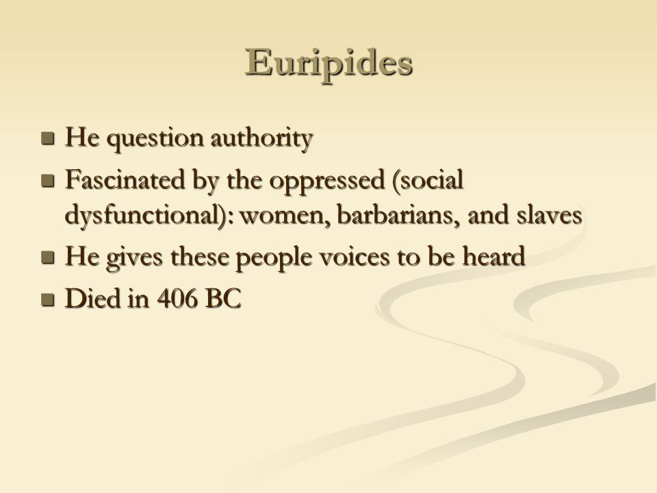Euripides He question authority He question authority Fascinated by the oppressed (social dysfunctional): women, barbarians, and slaves Fascinated by
