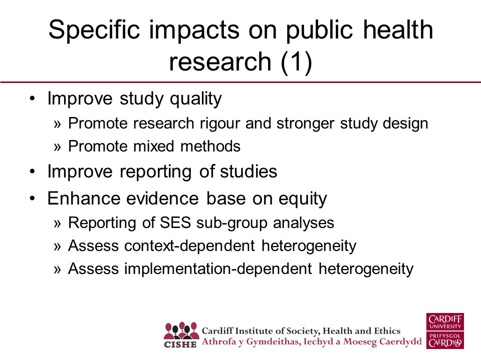 Specific impacts on public health research (1) Improve study quality »Promote research rigour and stronger study design »Promote mixed methods Improve reporting of studies Enhance evidence base on equity »Reporting of SES sub-group analyses »Assess context-dependent heterogeneity »Assess implementation-dependent heterogeneity