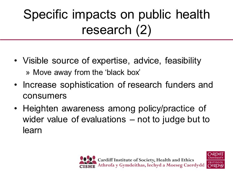 Specific impacts on public health research (2) Visible source of expertise, advice, feasibility »Move away from the 'black box' Increase sophistication of research funders and consumers Heighten awareness among policy/practice of wider value of evaluations – not to judge but to learn