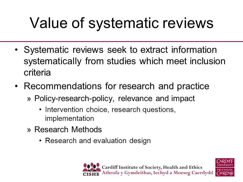 Value of systematic reviews Systematic reviews seek to extract information systematically from studies which meet inclusion criteria Recommendations for research and practice »Policy-research-policy, relevance and impact Intervention choice, research questions, implementation »Research Methods Research and evaluation design