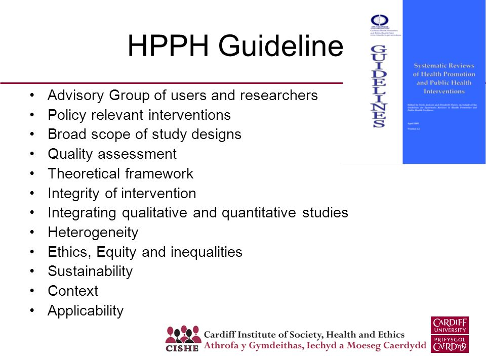 HPPH Guidelines Advisory Group of users and researchers Policy relevant interventions Broad scope of study designs Quality assessment Theoretical framework Integrity of intervention Integrating qualitative and quantitative studies Heterogeneity Ethics, Equity and inequalities Sustainability Context Applicability