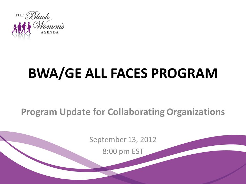BWA/GE ALL FACES PROGRAM Program Update for Collaborating Organizations September 13, 2012 8:00 pm EST
