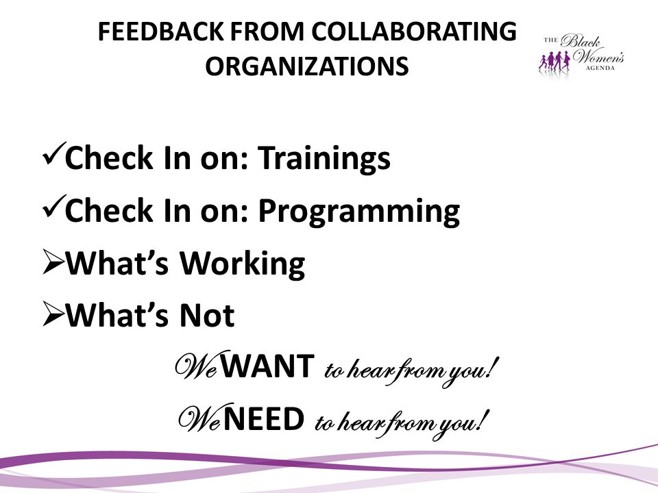 FEEDBACK FROM COLLABORATING ORGANIZATIONS Check In on: Trainings Check In on: Programming  What's Working  What's Not We WANT to hear from you.