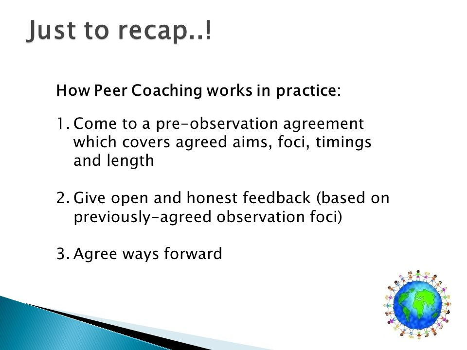 How Peer Coaching works in practice: 1.Come to a pre-observation agreement which covers agreed aims, foci, timings and length 2.Give open and honest feedback (based on previously-agreed observation foci) 3.Agree ways forward Just to recap..!