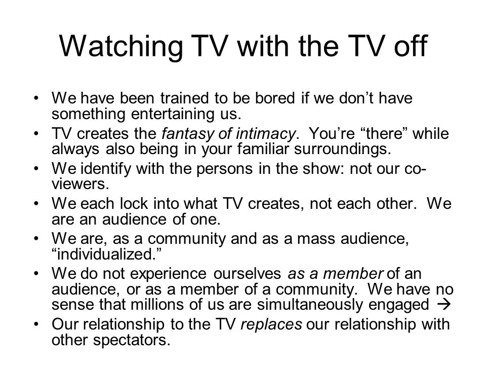 "Watching TV with the TV off We have been trained to be bored if we don't have something entertaining us. TV creates the fantasy of intimacy. You're ""t"