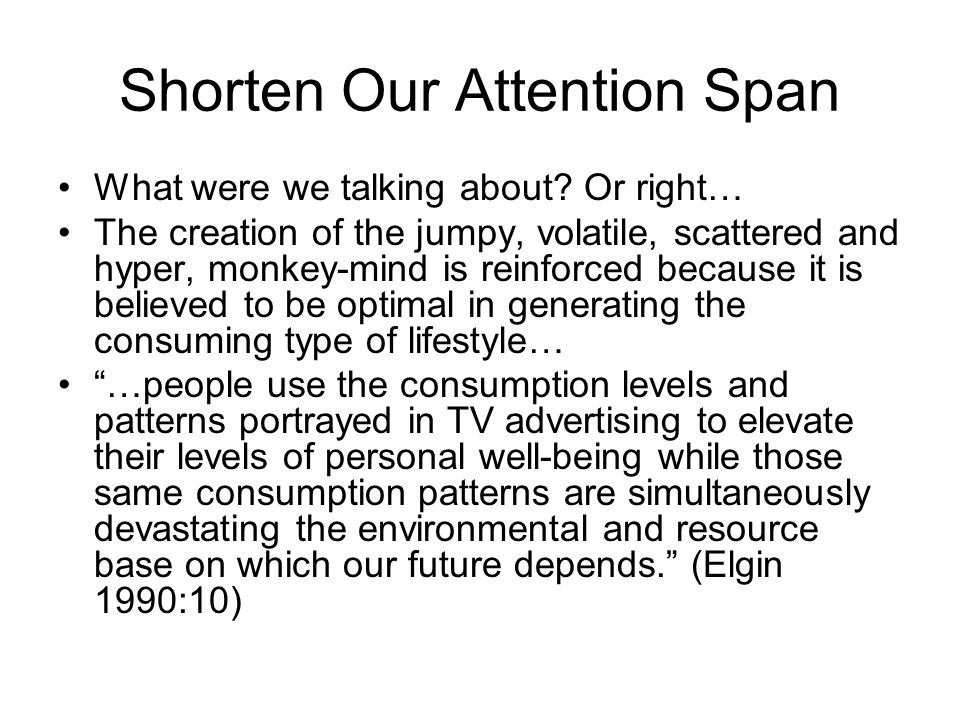 Shorten Our Attention Span What were we talking about? Or right… The creation of the jumpy, volatile, scattered and hyper, monkey-mind is reinforced b