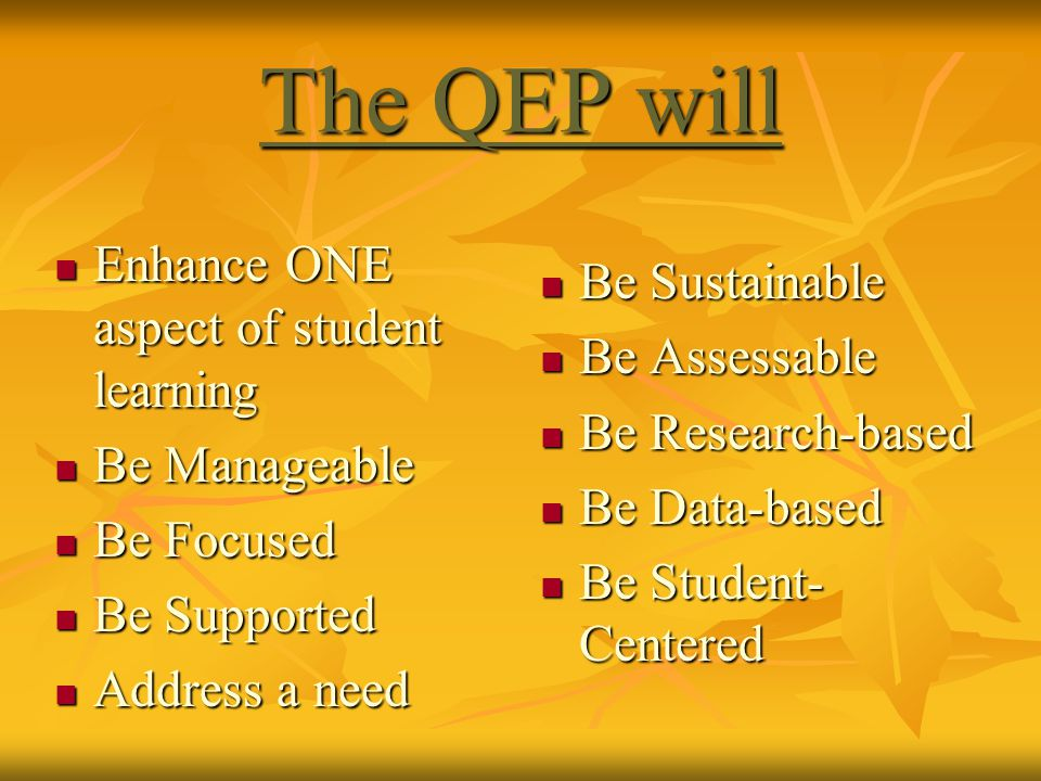 The QEP will Enhance ONE aspect of student learning Enhance ONE aspect of student learning Be Manageable Be Manageable Be Focused Be Focused Be Supported Be Supported Address a need Address a need Be Sustainable Be Sustainable Be Assessable Be Assessable Be Research-based Be Research-based Be Data-based Be Data-based Be Student- Centered Be Student- Centered