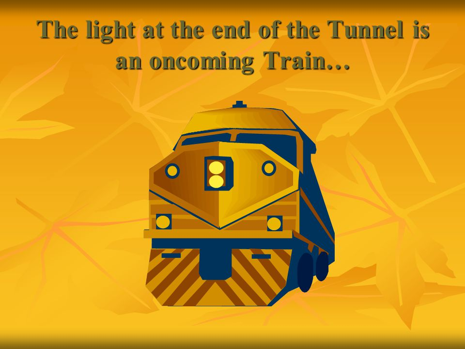 The light at the end of the Tunnel is an oncoming Train…