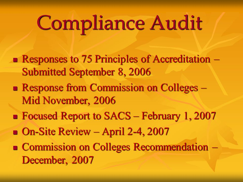 Compliance Audit Responses to 75 Principles of Accreditation – Submitted September 8, 2006 Responses to 75 Principles of Accreditation – Submitted September 8, 2006 Response from Commission on Colleges – Mid November, 2006 Response from Commission on Colleges – Mid November, 2006 Focused Report to SACS – February 1, 2007 Focused Report to SACS – February 1, 2007 On-Site Review – April 2-4, 2007 On-Site Review – April 2-4, 2007 Commission on Colleges Recommendation – December, 2007 Commission on Colleges Recommendation – December, 2007