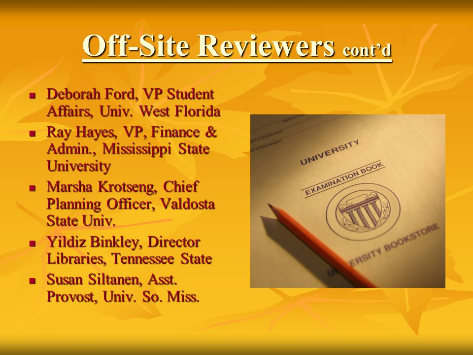Off-Site Reviewers cont'd Deborah Ford, VP Student Affairs, Univ. West Florida Deborah Ford, VP Student Affairs, Univ. West Florida Ray Hayes, VP, Fin