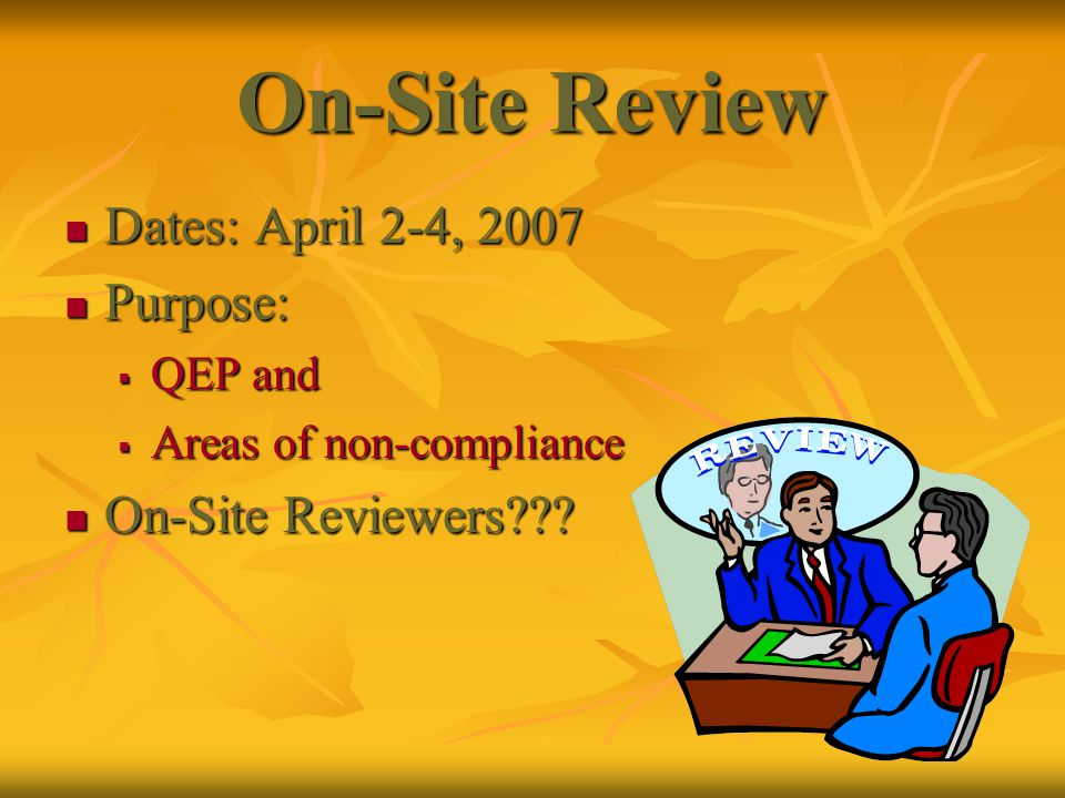 On-Site Review Dates: April 2-4, 2007 Dates: April 2-4, 2007 Purpose: Purpose:  QEP and  Areas of non-compliance On-Site Reviewers??.