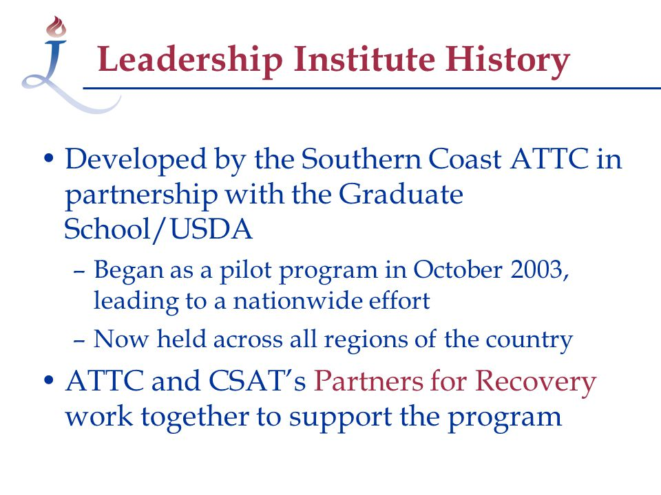 Leadership Institute History Developed by the Southern Coast ATTC in partnership with the Graduate School/USDA –Began as a pilot program in October 2003, leading to a nationwide effort –Now held across all regions of the country ATTC and CSAT's Partners for Recovery work together to support the program