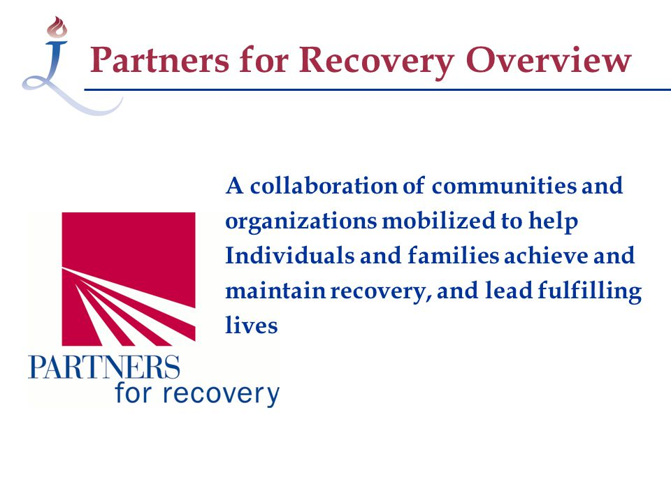 Partners for Recovery Overview A collaboration of communities and organizations mobilized to help Individuals and families achieve and maintain recovery, and lead fulfilling lives
