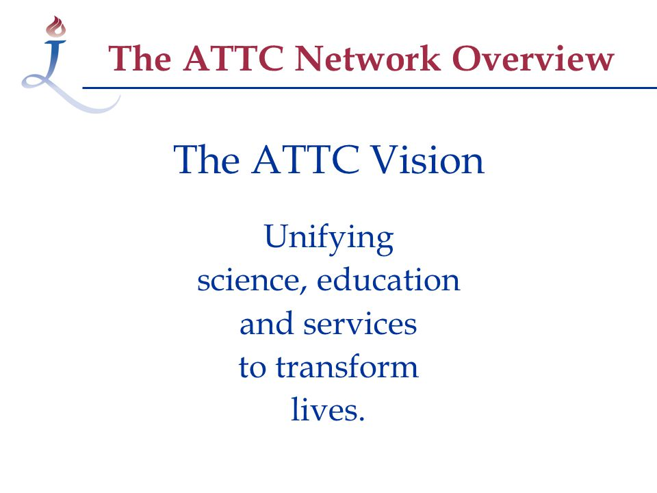 The ATTC Vision Unifying science, education and services to transform lives.