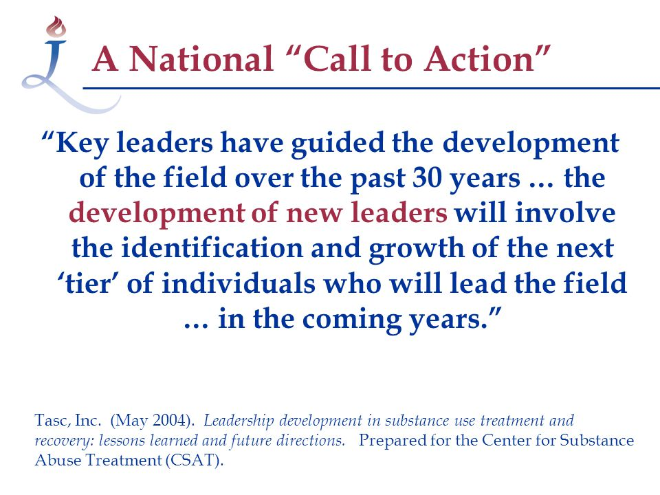 Key leaders have guided the development of the field over the past 30 years … the development of new leaders will involve the identification and growth of the next 'tier' of individuals who will lead the field … in the coming years. A National Call to Action Tasc, Inc.