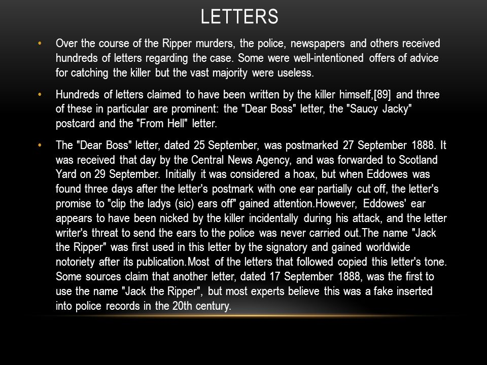 LETTERS Over the course of the Ripper murders, the police, newspapers and others received hundreds of letters regarding the case. Some were well-inten