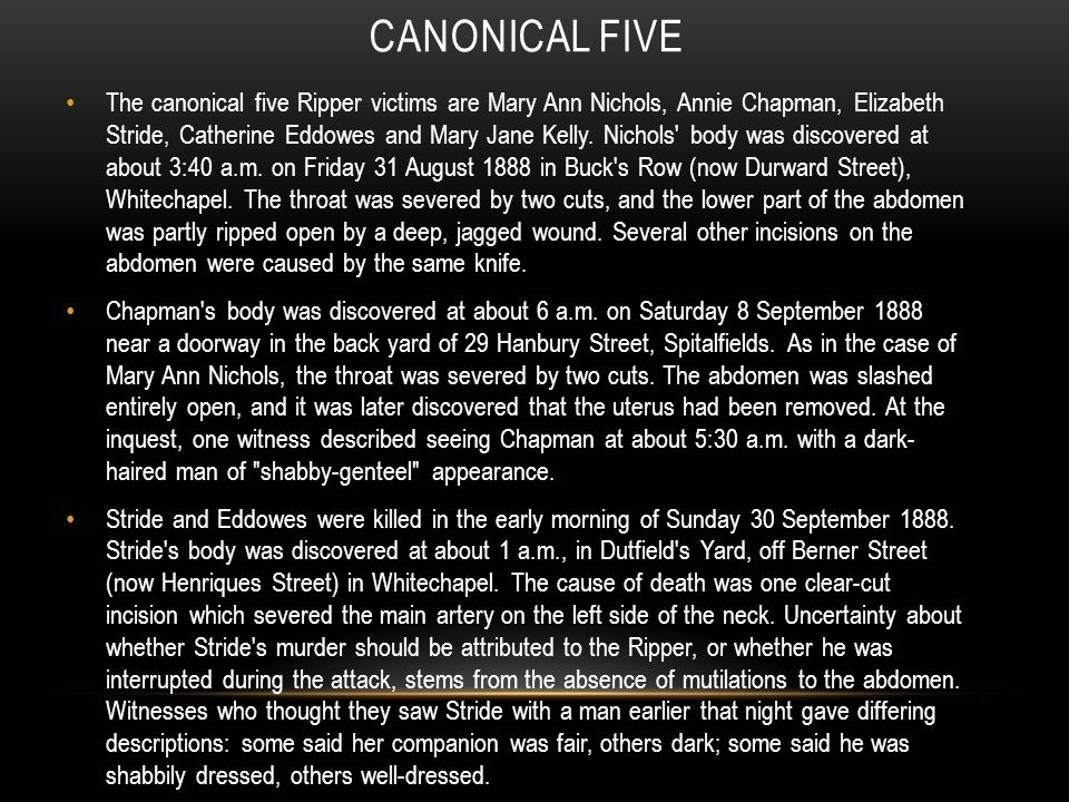 CANONICAL FIVE The canonical five Ripper victims are Mary Ann Nichols, Annie Chapman, Elizabeth Stride, Catherine Eddowes and Mary Jane Kelly.