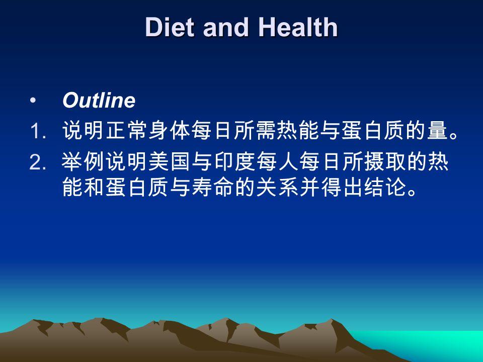 Diet and Health Outline 1. 说明正常身体每日所需热能与蛋白质的量。 2. 举例说明美国与印度每人每日所摄取的热 能和蛋白质与寿命的关系并得出结论。
