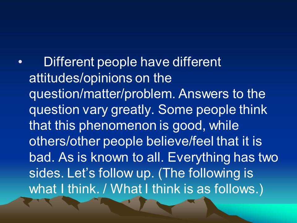 Different people have different attitudes/opinions on the question/matter/problem.