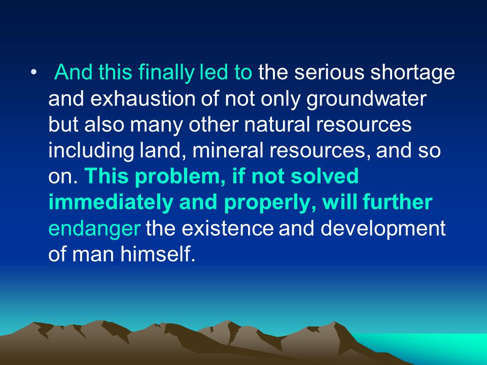 And this finally led to the serious shortage and exhaustion of not only groundwater but also many other natural resources including land, mineral resources, and so on.
