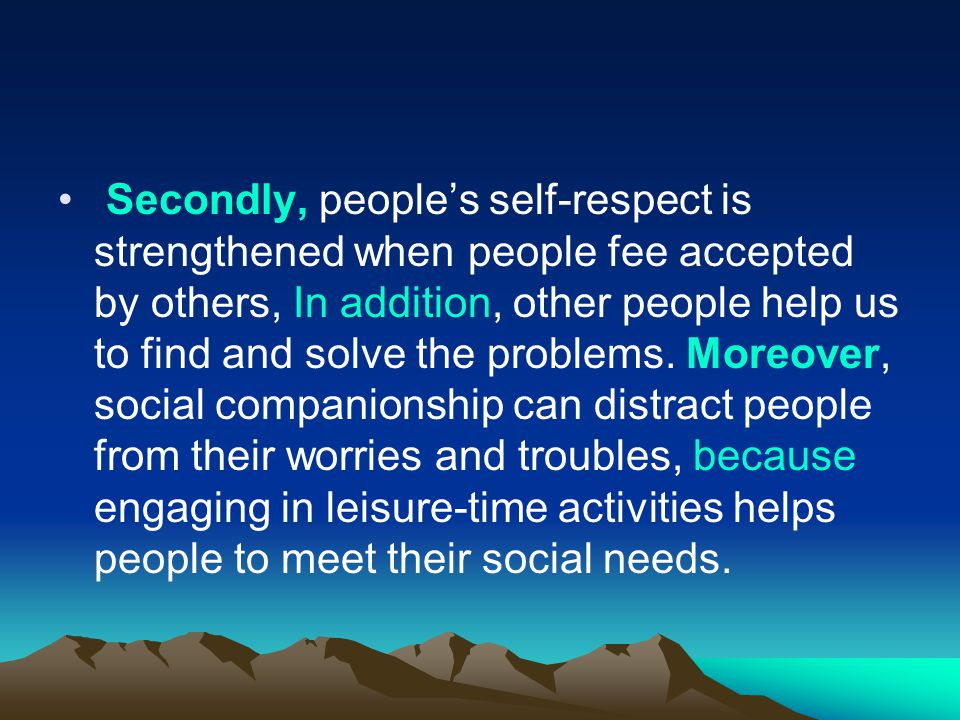Secondly, people's self-respect is strengthened when people fee accepted by others, In addition, other people help us to find and solve the problems.