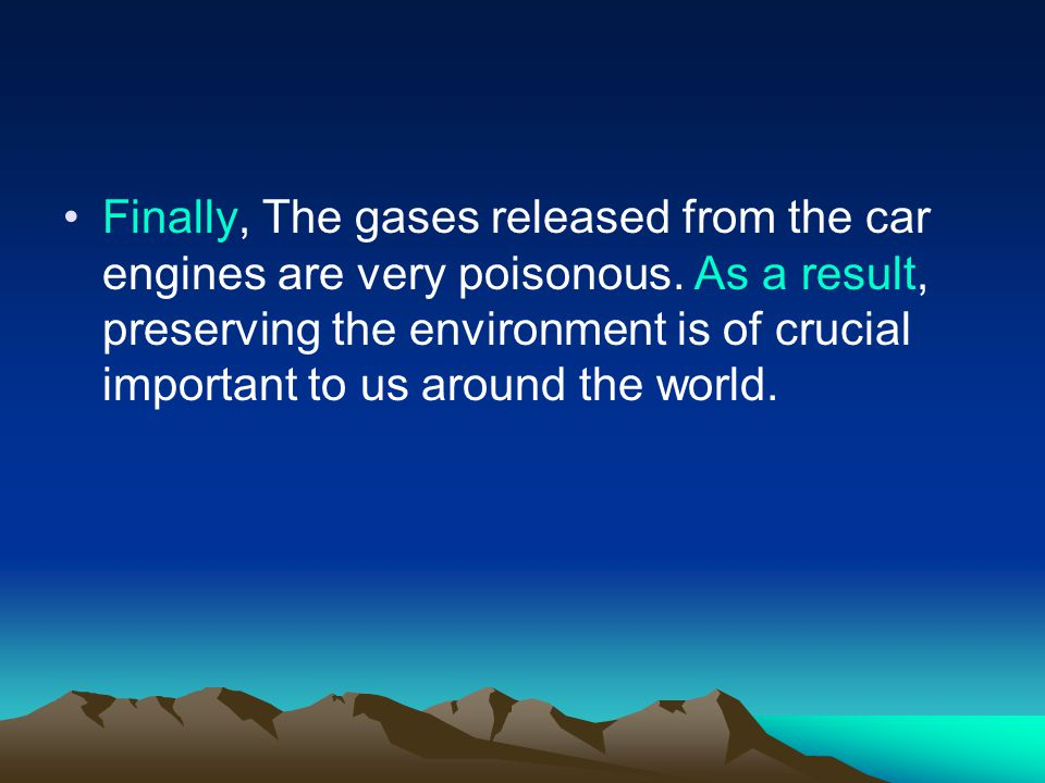 Finally, The gases released from the car engines are very poisonous.