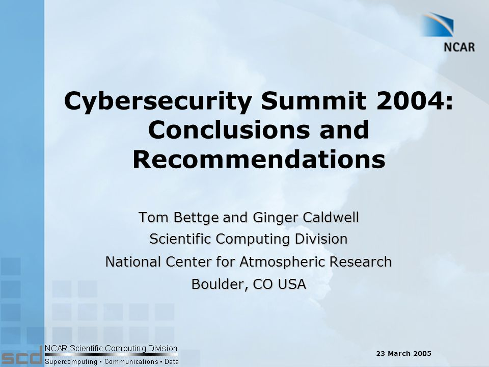 Cybersecurity Summit 2004: Conclusions and Recommendations Tom Bettge and Ginger Caldwell Scientific Computing Division National Center for Atmospheric Research Boulder, CO USA 23 March 2005