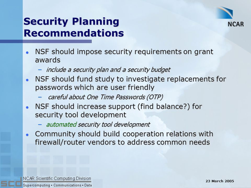 23 March 2005 Security Planning Recommendations l NSF should impose security requirements on grant awards –include a security plan and a security budget l NSF should fund study to investigate replacements for passwords which are user friendly – careful about One Time Passwords (OTP) l NSF should increase support (find balance ) for security tool development –automated security tool development l Community should build cooperation relations with firewall/router vendors to address common needs
