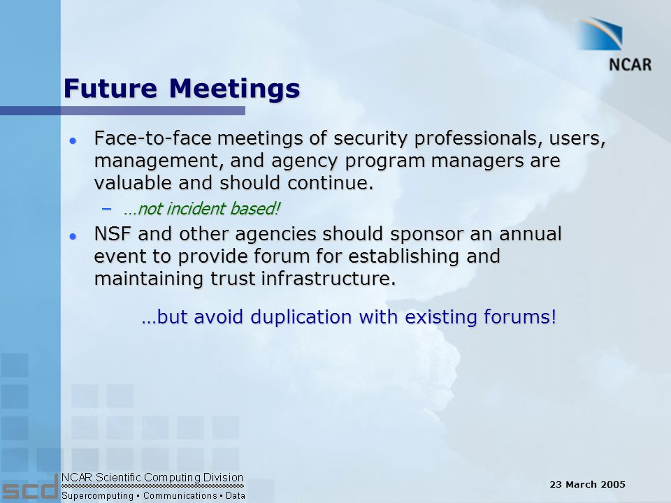 23 March 2005 Future Meetings l Face-to-face meetings of security professionals, users, management, and agency program managers are valuable and should continue.