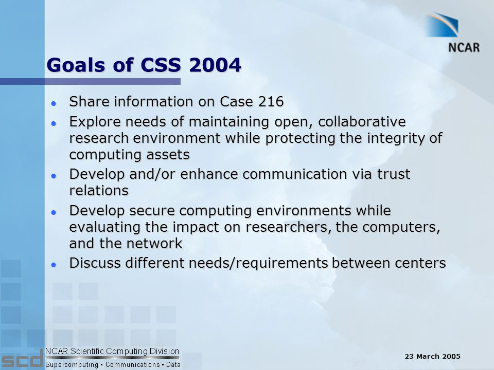 23 March 2005 Goals of CSS 2004 l Share information on Case 216 l Explore needs of maintaining open, collaborative research environment while protecting the integrity of computing assets l Develop and/or enhance communication via trust relations l Develop secure computing environments while evaluating the impact on researchers, the computers, and the network l Discuss different needs/requirements between centers