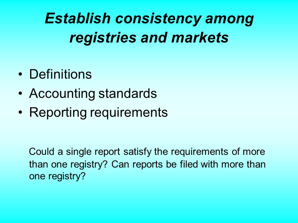 Establish consistency among registries and markets Definitions Accounting standards Reporting requirements Could a single report satisfy the requirements of more than one registry.