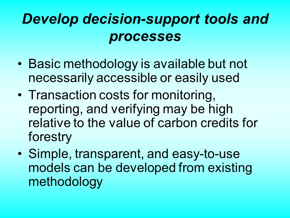 Develop decision-support tools and processes Basic methodology is available but not necessarily accessible or easily used Transaction costs for monitoring, reporting, and verifying may be high relative to the value of carbon credits for forestry Simple, transparent, and easy-to-use models can be developed from existing methodology