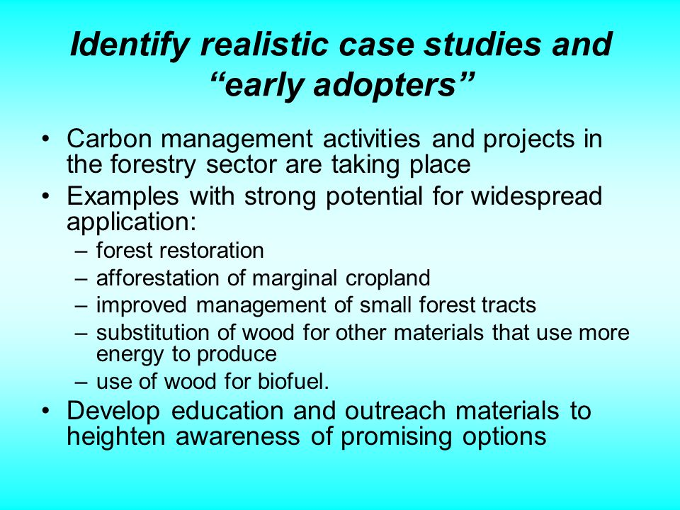 Identify realistic case studies and early adopters Carbon management activities and projects in the forestry sector are taking place Examples with strong potential for widespread application: –forest restoration –afforestation of marginal cropland –improved management of small forest tracts –substitution of wood for other materials that use more energy to produce –use of wood for biofuel.