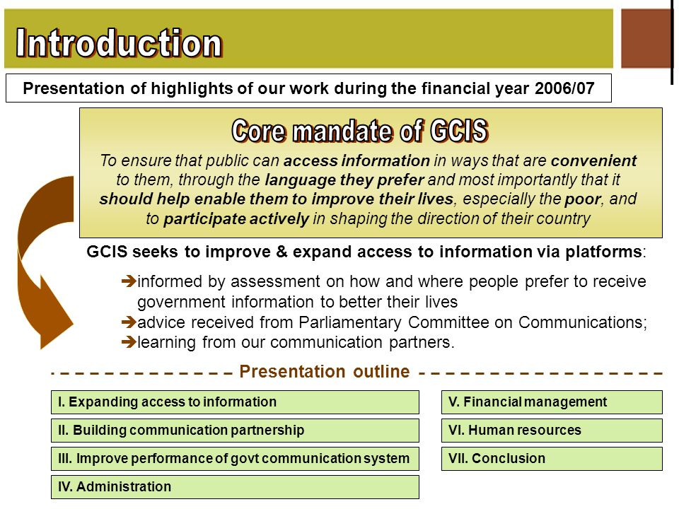 Presentation of highlights of our work during the financial year 2006/07 GCIS seeks to improve & expand access to information via platforms:  informed by assessment on how and where people prefer to receive government information to better their lives  advice received from Parliamentary Committee on Communications;  learning from our communication partners.