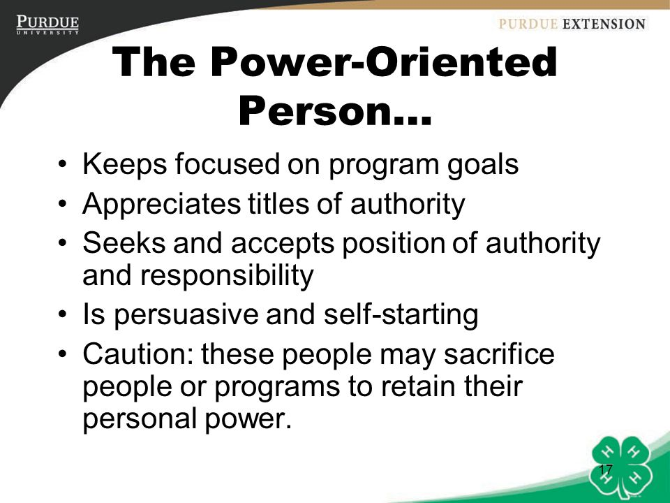 17 The Power-Oriented Person… Keeps focused on program goals Appreciates titles of authority Seeks and accepts position of authority and responsibility Is persuasive and self-starting Caution: these people may sacrifice people or programs to retain their personal power.