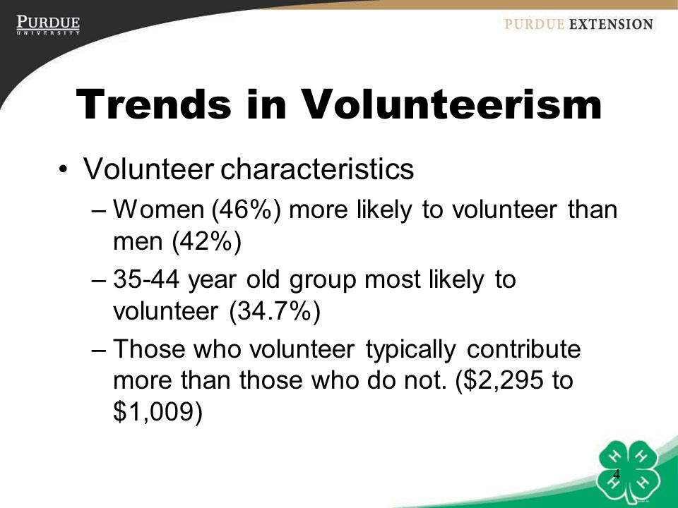 4 Trends in Volunteerism Volunteer characteristics –Women (46%) more likely to volunteer than men (42%) –35-44 year old group most likely to volunteer (34.7%) –Those who volunteer typically contribute more than those who do not.