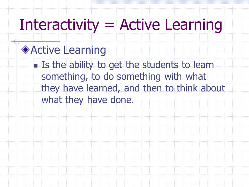 Interactivity = Active Learning Active Learning Is the ability to get the students to learn something, to do something with what they have learned, and then to think about what they have done.