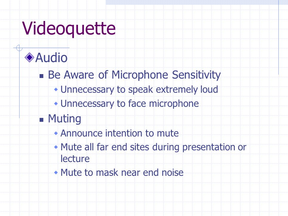 Videoquette Audio Be Aware of Microphone Sensitivity  Unnecessary to speak extremely loud  Unnecessary to face microphone Muting  Announce intention to mute  Mute all far end sites during presentation or lecture  Mute to mask near end noise