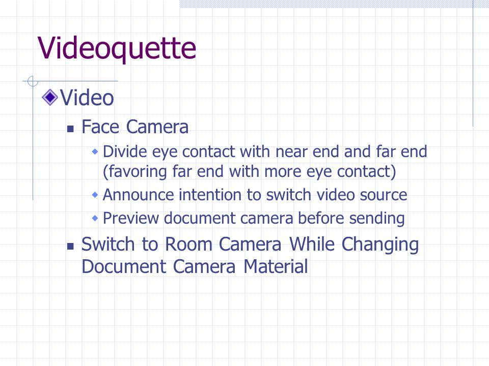 Videoquette Video Face Camera  Divide eye contact with near end and far end (favoring far end with more eye contact)  Announce intention to switch video source  Preview document camera before sending Switch to Room Camera While Changing Document Camera Material