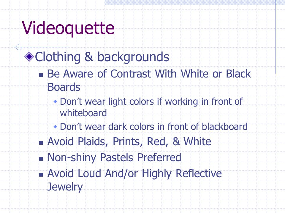 Videoquette Clothing & backgrounds Be Aware of Contrast With White or Black Boards  Don't wear light colors if working in front of whiteboard  Don't wear dark colors in front of blackboard Avoid Plaids, Prints, Red, & White Non-shiny Pastels Preferred Avoid Loud And/or Highly Reflective Jewelry