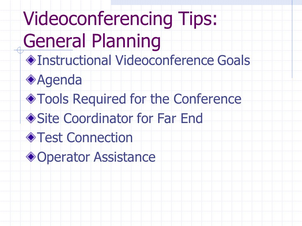 Videoconferencing Tips: General Planning Instructional Videoconference Goals Agenda Tools Required for the Conference Site Coordinator for Far End Test Connection Operator Assistance