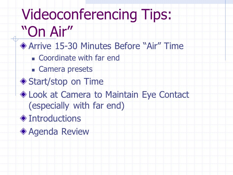 Videoconferencing Tips: On Air Arrive 15-30 Minutes Before Air Time Coordinate with far end Camera presets Start/stop on Time Look at Camera to Maintain Eye Contact (especially with far end) Introductions Agenda Review